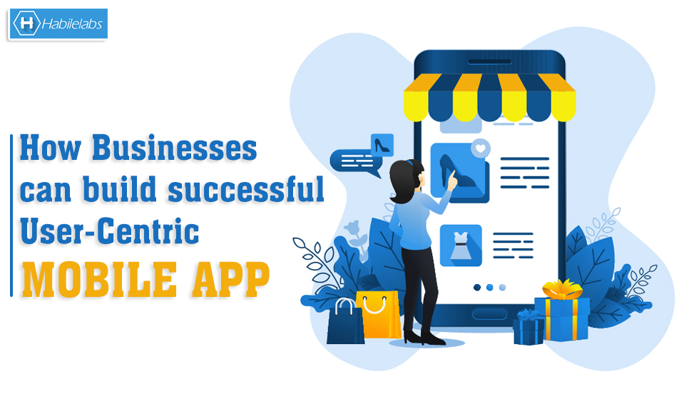 How Businesses can build successful User Centric mobile App