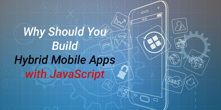 Why Should You Build Hybrid Mobile Apps with JavaScript Frameworks?